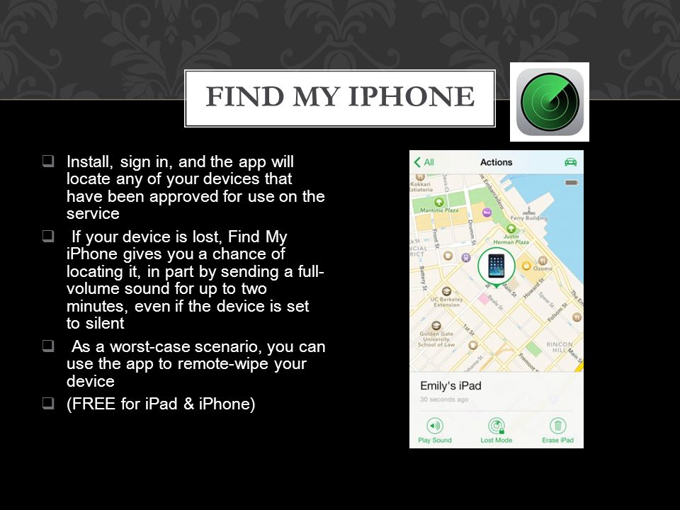  Install, sign in, and the app will locate any of your devices that have been approved for use on the service  If your device is lost, Find My iPhone gives you a chance of locating it, in part by sending a full- volume sound for up to two minutes, even if the device is set to silent  As a worst-case scenario, you can use the app to remote-wipe your device  (FREE for iPad & iPhone) FIND MY IPHONE