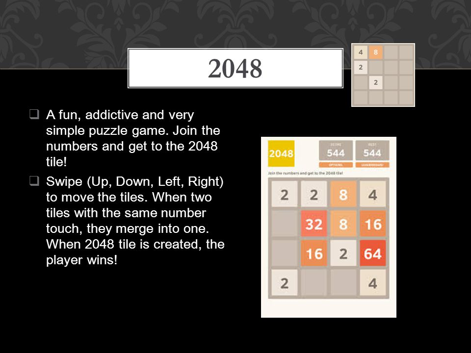  A fun, addictive and very simple puzzle game. Join the numbers and get to the 2048 tile.