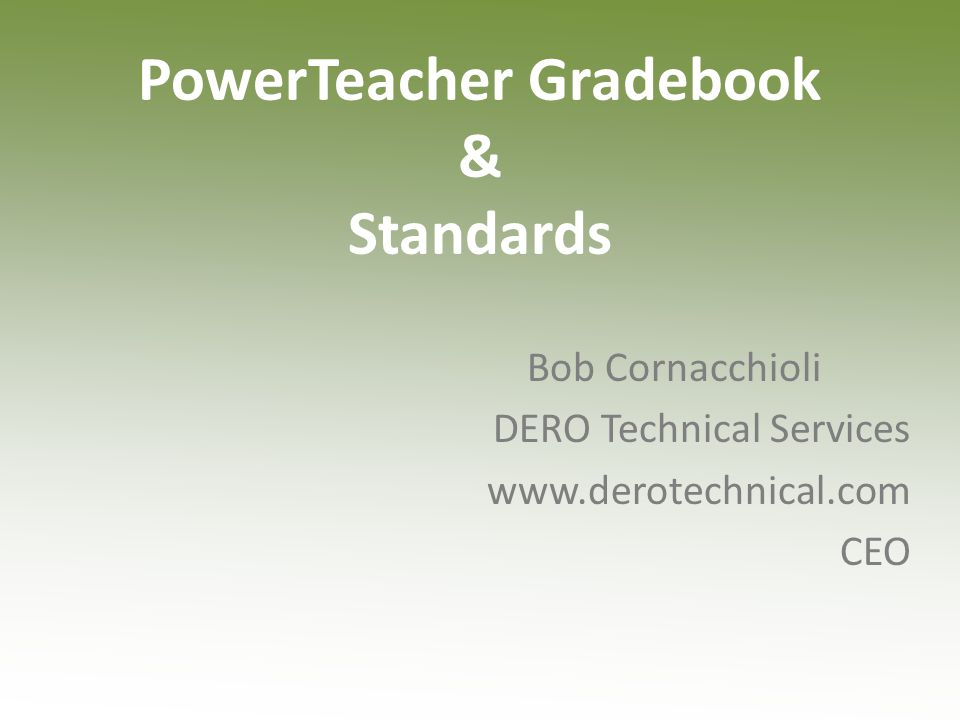 PowerTeacher Gradebook & Standards Bob Cornacchioli DERO Technical Services www.derotechnical.com CEO