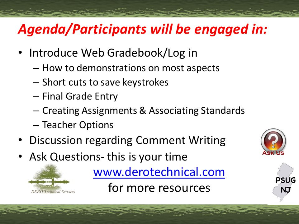 Agenda/Participants will be engaged in: Introduce Web Gradebook/Log in – How to demonstrations on most aspects – Short cuts to save keystrokes – Final Grade Entry – Creating Assignments & Associating Standards – Teacher Options Discussion regarding Comment Writing Ask Questions- this is your time www.derotechnical.com www.derotechnical.com for more resources