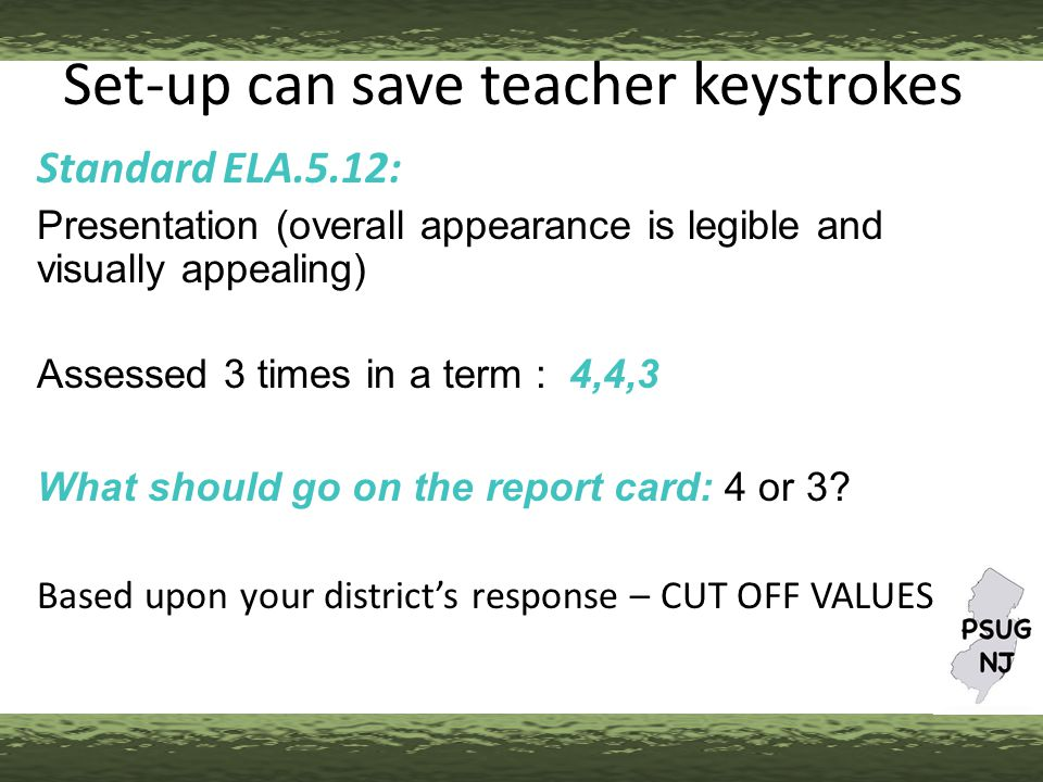 Set-up can save teacher keystrokes Standard ELA.5.12: Presentation (overall appearance is legible and visually appealing) Assessed 3 times in a term : 4,4,3 What should go on the report card: 4 or 3.