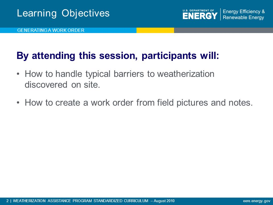 2 | WEATHERIZATION ASSISTANCE PROGRAM STANDARDIZED CURRICULUM – August 2010 eere.energy.gov By attending this session, participants will: How to handle typical barriers to weatherization discovered on site.