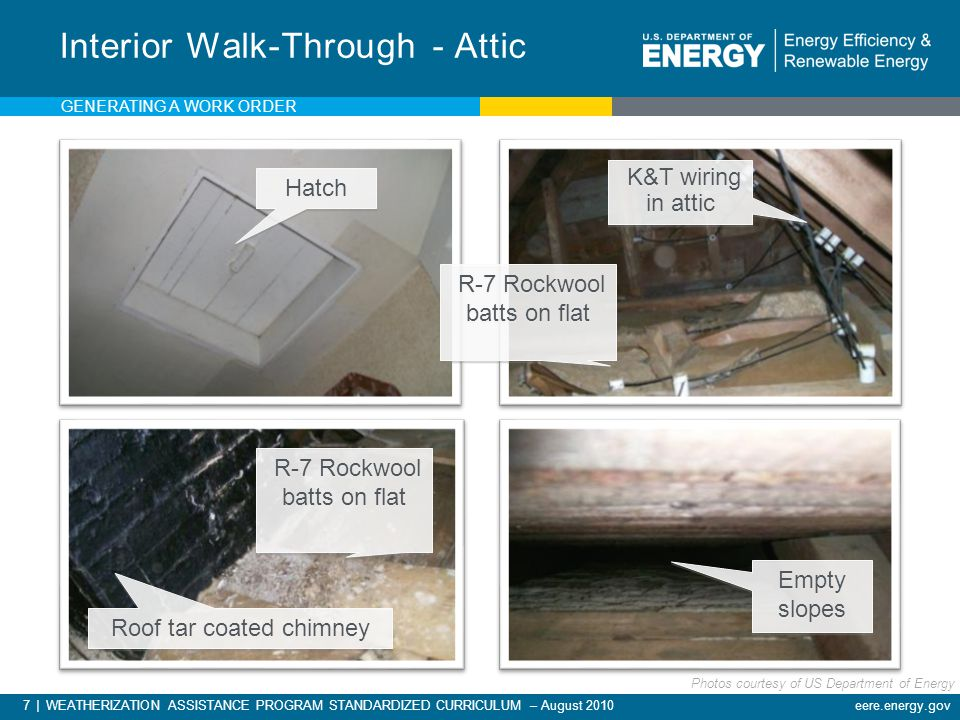 7 | WEATHERIZATION ASSISTANCE PROGRAM STANDARDIZED CURRICULUM – August 2010 eere.energy.gov Interior Walk-Through - Attic Hatch K&T wiring in attic Empty slopes Roof tar coated chimney R-7 Rockwool batts on flat GENERATING A WORK ORDER Photos courtesy of US Department of Energy
