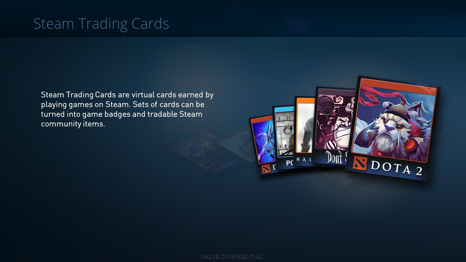 VALVE CONFIDENTIAL Steam Trading Cards are virtual cards earned by playing games on Steam. Sets of cards can be turned into game badges and tradable S