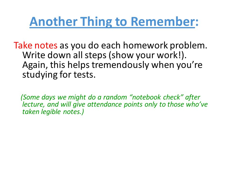 Another Thing to Remember: Take notes as you do each homework problem.