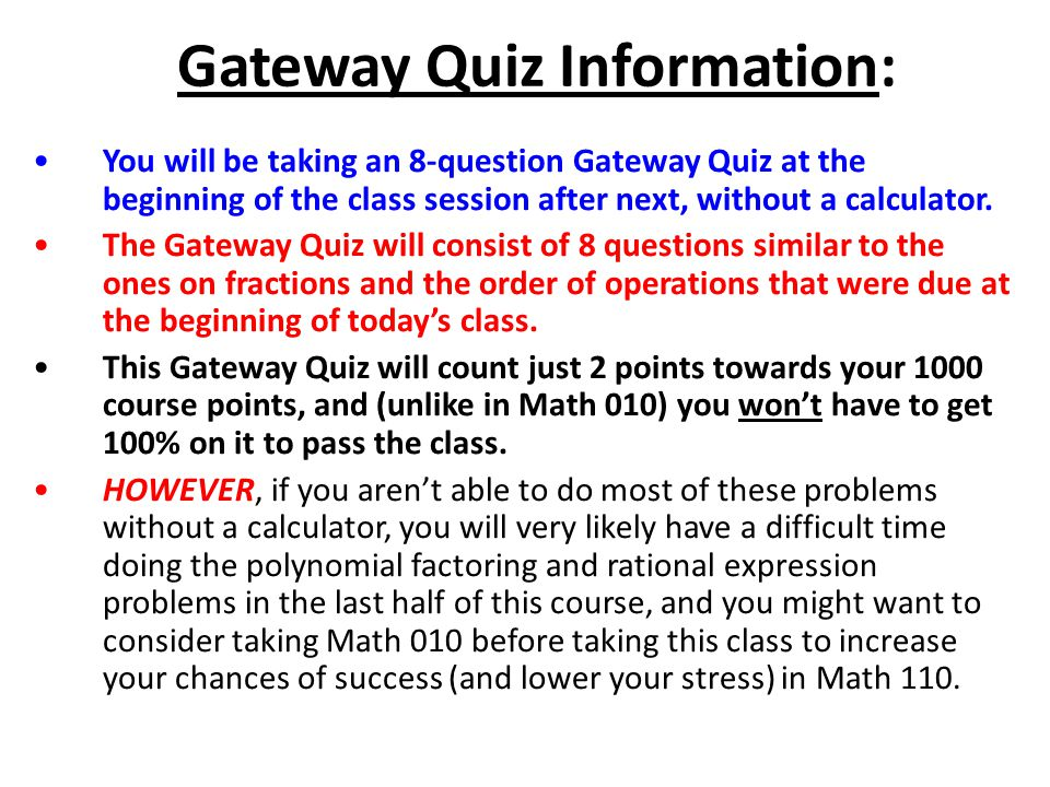 Gateway Quiz Information: You will be taking an 8-question Gateway Quiz at the beginning of the class session after next, without a calculator.