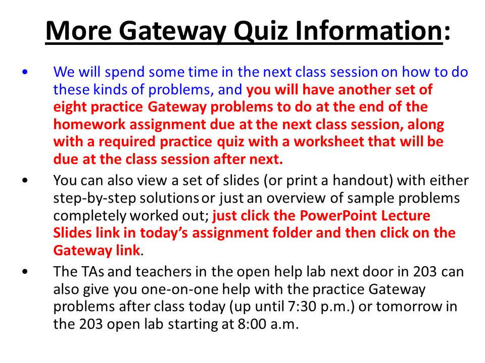 More Gateway Quiz Information: We will spend some time in the next class session on how to do these kinds of problems, and you will have another set of eight practice Gateway problems to do at the end of the homework assignment due at the next class session, along with a required practice quiz with a worksheet that will be due at the class session after next.