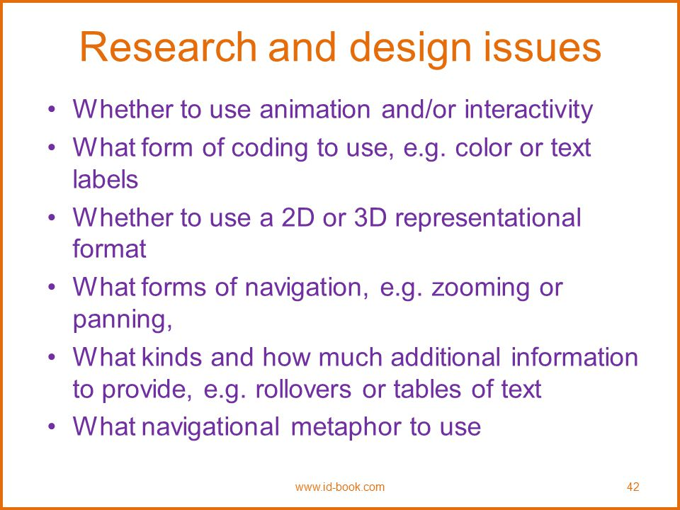 Research and design issues Whether to use animation and/or interactivity What form of coding to use, e.g. color or text labels Whether to use a 2D or