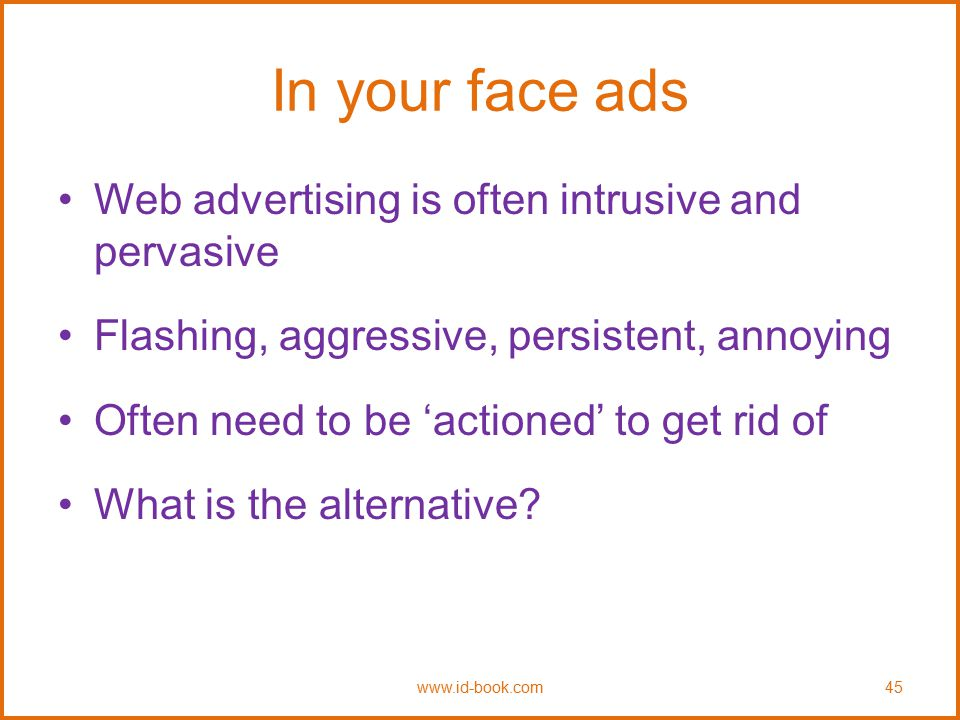 In your face ads Web advertising is often intrusive and pervasive Flashing, aggressive, persistent, annoying Often need to be 'actioned' to get rid of