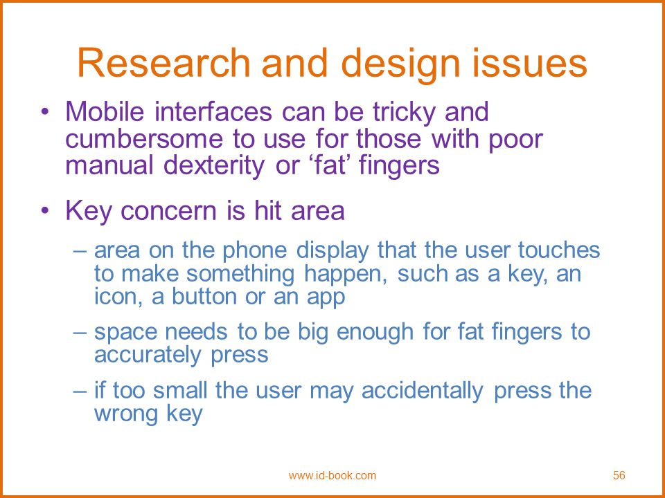 Research and design issues Mobile interfaces can be tricky and cumbersome to use for those with poor manual dexterity or 'fat' fingers Key concern is