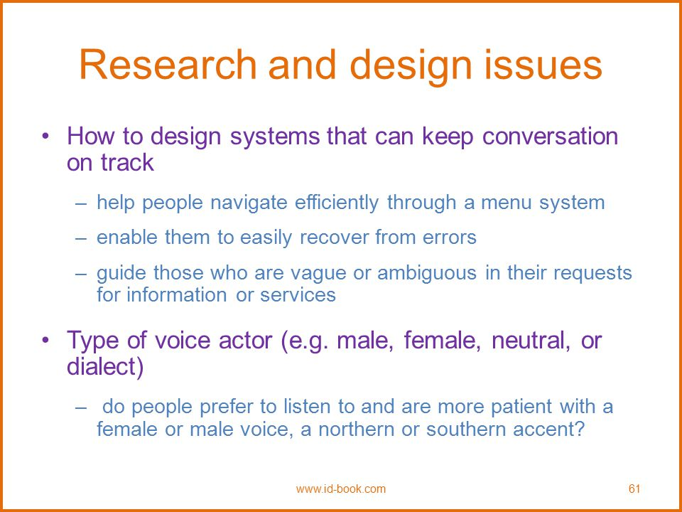Research and design issues How to design systems that can keep conversation on track –help people navigate efficiently through a menu system –enable t