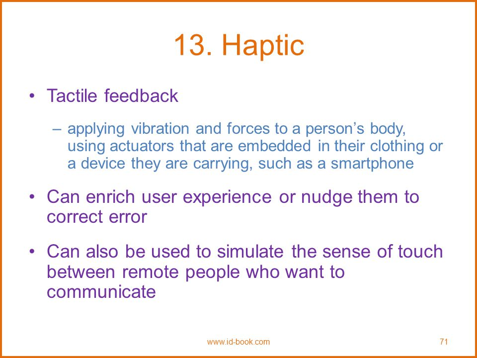 13. Haptic Tactile feedback –applying vibration and forces to a person's body, using actuators that are embedded in their clothing or a device they ar