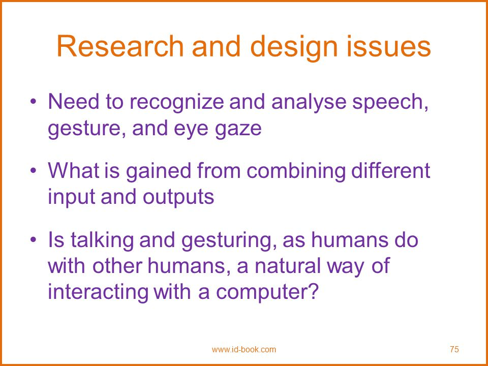 Research and design issues Need to recognize and analyse speech, gesture, and eye gaze What is gained from combining different input and outputs Is ta