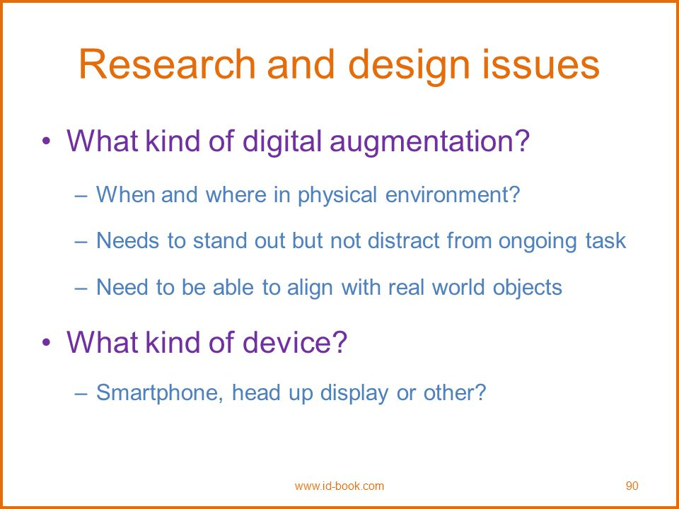 Research and design issues What kind of digital augmentation? –When and where in physical environment? –Needs to stand out but not distract from ongoi