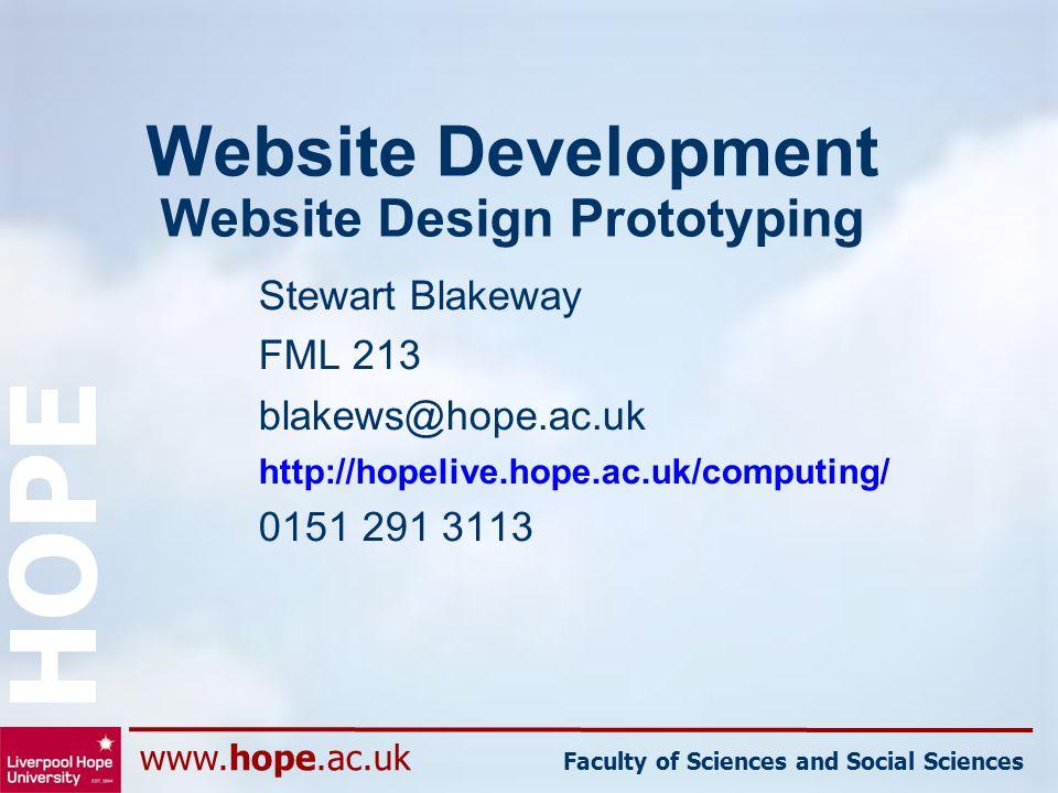 www.hope.ac.uk Faculty of Sciences and Social Sciences HOPE Website Development Website Design Prototyping Stewart Blakeway FML 213 blakews@hope.ac.uk http://hopelive.hope.ac.uk/computing/ 0151 291 3113