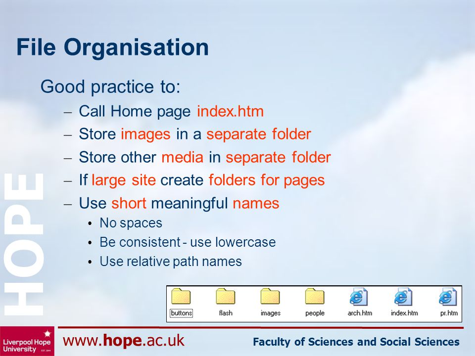 www.hope.ac.uk Faculty of Sciences and Social Sciences HOPE File Organisation Good practice to: – Call Home page index.htm – Store images in a separat