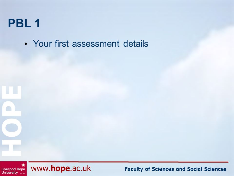 www.hope.ac.uk Faculty of Sciences and Social Sciences HOPE PBL 1 Your first assessment details