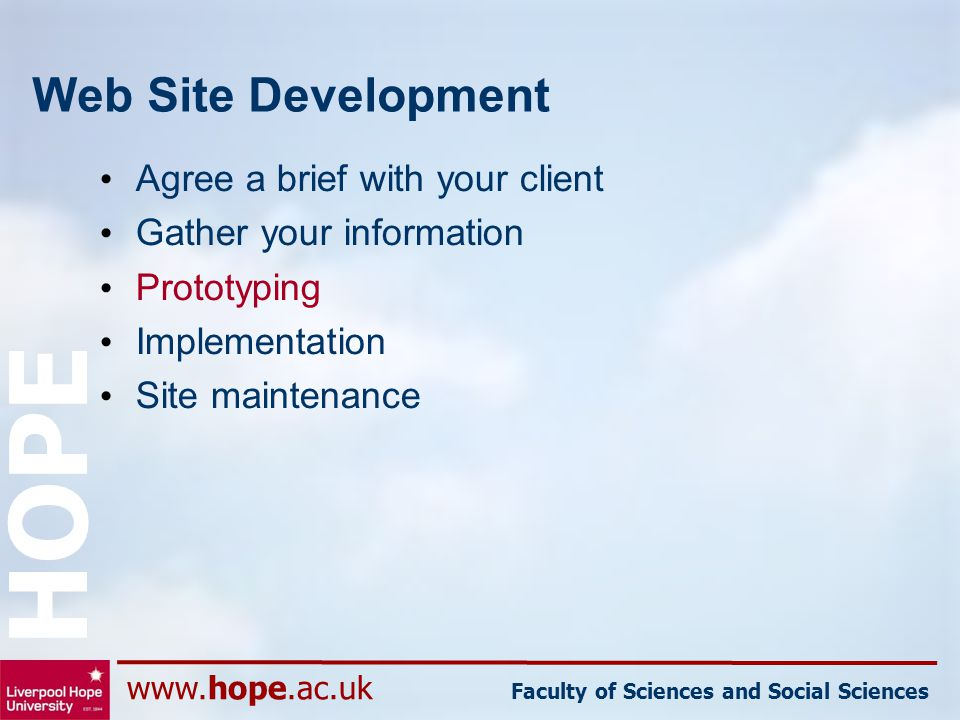www.hope.ac.uk Faculty of Sciences and Social Sciences HOPE Web Site Development Agree a brief with your client Gather your information Prototyping Im