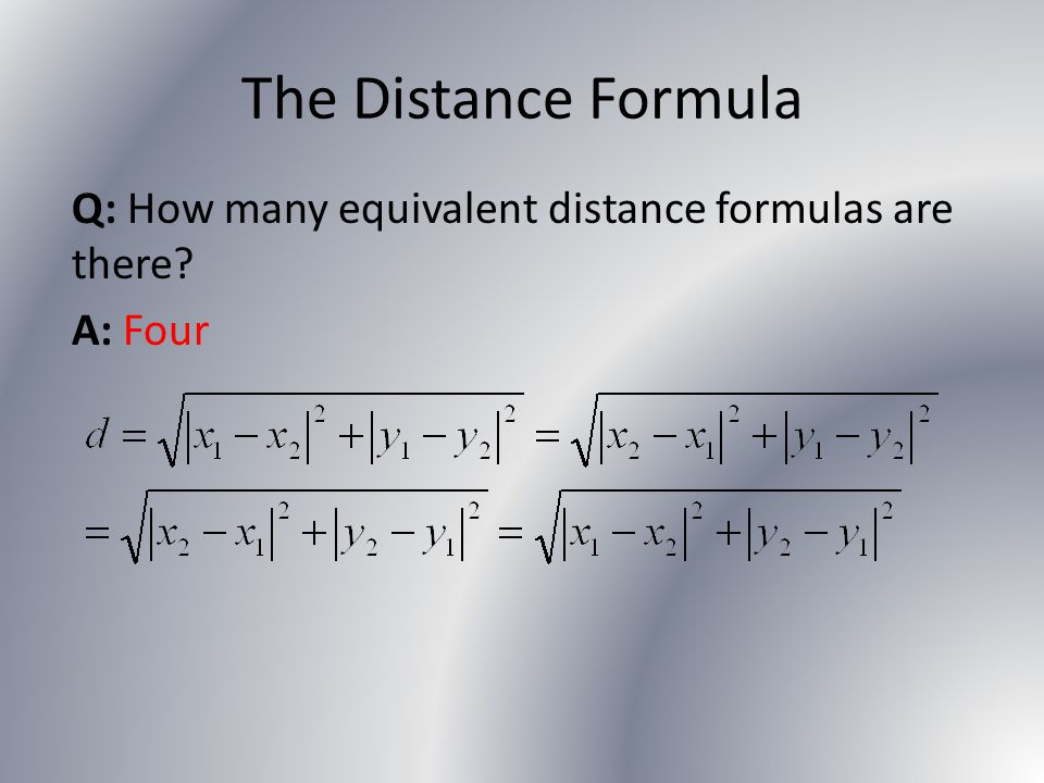The Distance Formula Q: How many equivalent distance formulas are there A: Four
