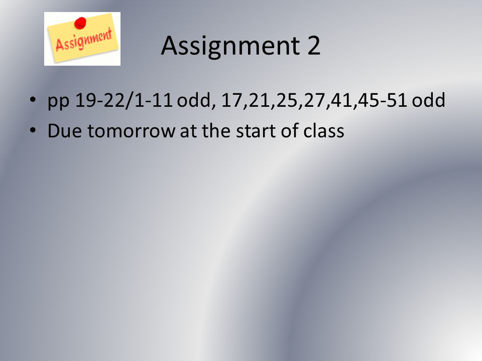 Assignment 2 pp 19-22/1-11 odd, 17,21,25,27,41,45-51 odd Due tomorrow at the start of class