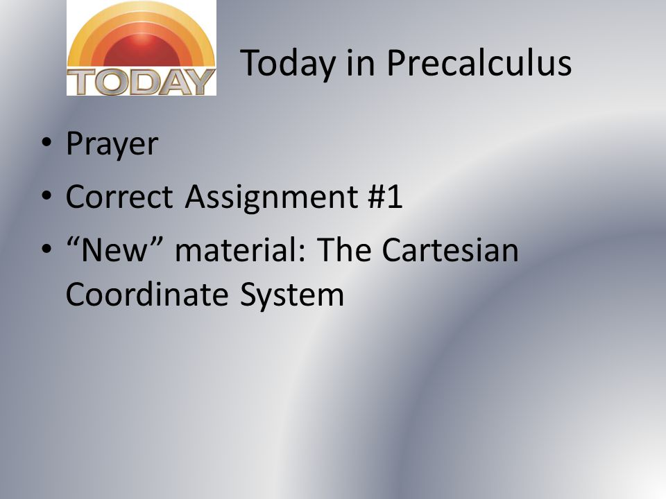 Today in Precalculus Prayer Correct Assignment #1 New material: The Cartesian Coordinate System