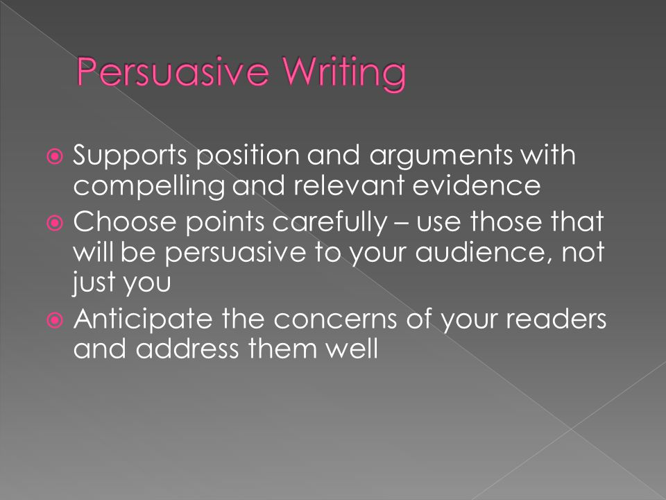  Supports position and arguments with compelling and relevant evidence  Choose points carefully – use those that will be persuasive to your audience
