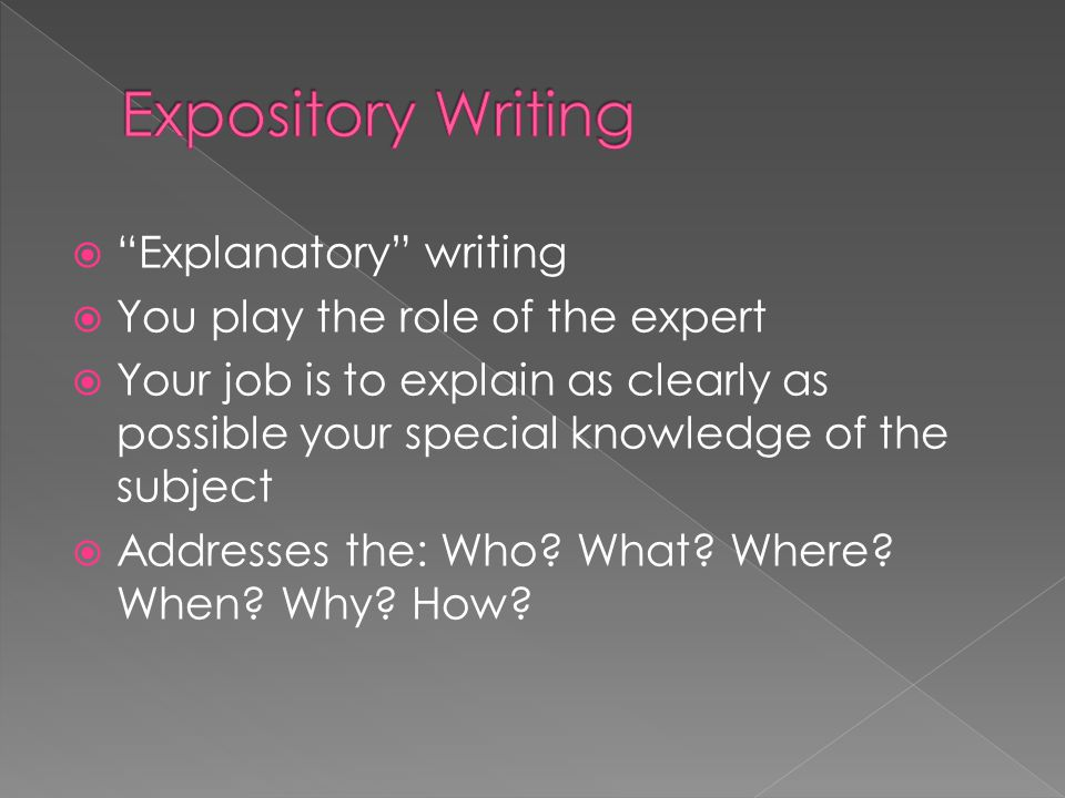 " ""Explanatory"" writing  You play the role of the expert  Your job is to explain as clearly as possible your special knowledge of the subject  Addr"