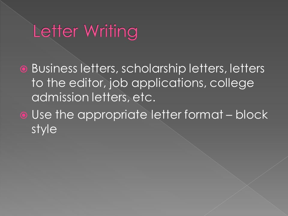  Business letters, scholarship letters, letters to the editor, job applications, college admission letters, etc.  Use the appropriate letter format