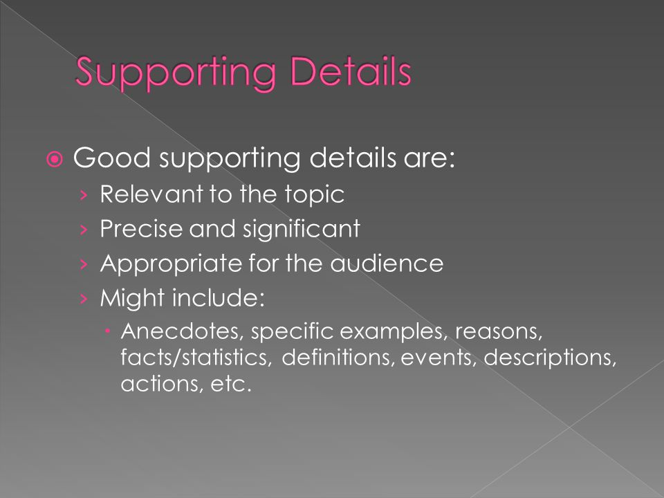  Good supporting details are: › Relevant to the topic › Precise and significant › Appropriate for the audience › Might include:  Anecdotes, specific