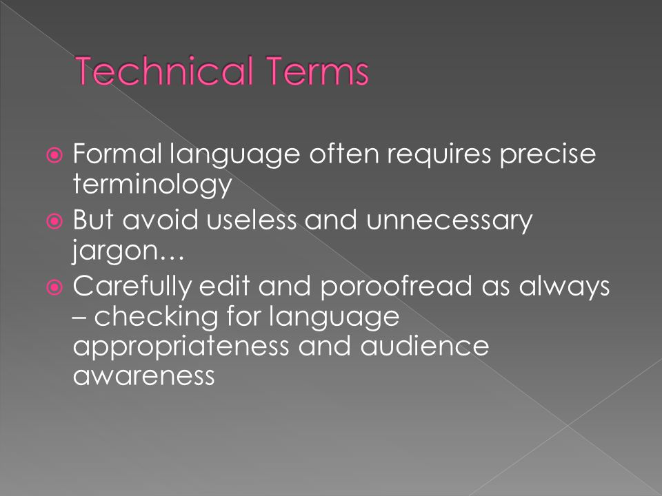  Formal language often requires precise terminology  But avoid useless and unnecessary jargon…  Carefully edit and poroofread as always – checking