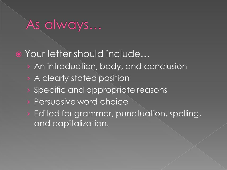  Your letter should include… › An introduction, body, and conclusion › A clearly stated position › Specific and appropriate reasons › Persuasive word