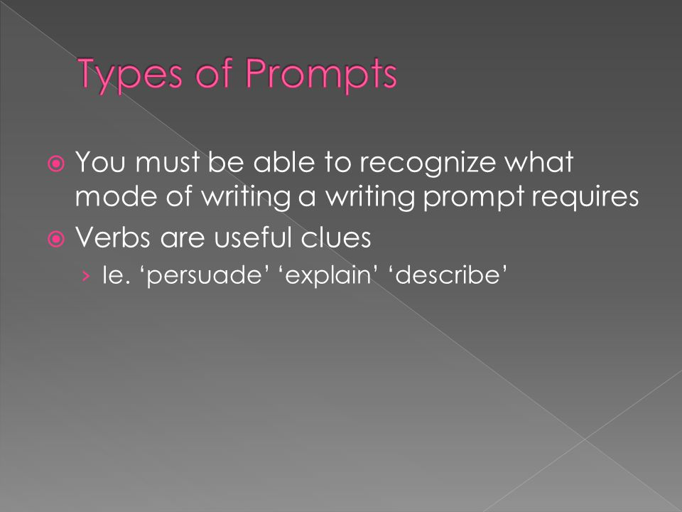  You must be able to recognize what mode of writing a writing prompt requires  Verbs are useful clues › Ie. 'persuade' 'explain' 'describe'