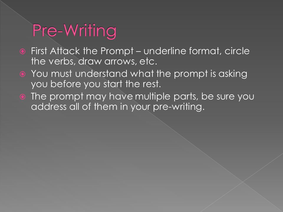  First Attack the Prompt – underline format, circle the verbs, draw arrows, etc.  You must understand what the prompt is asking you before you start