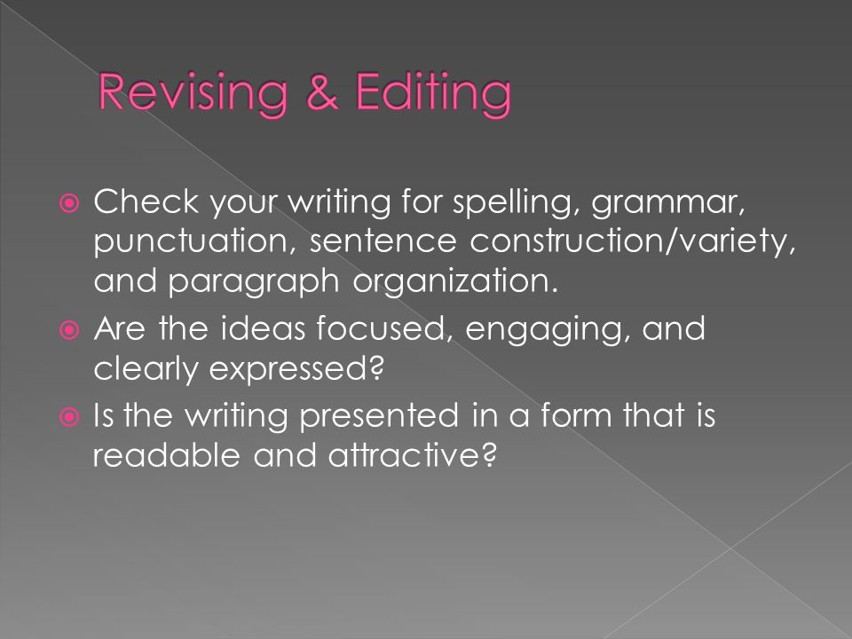  Check your writing for spelling, grammar, punctuation, sentence construction/variety, and paragraph organization.  Are the ideas focused, engaging,