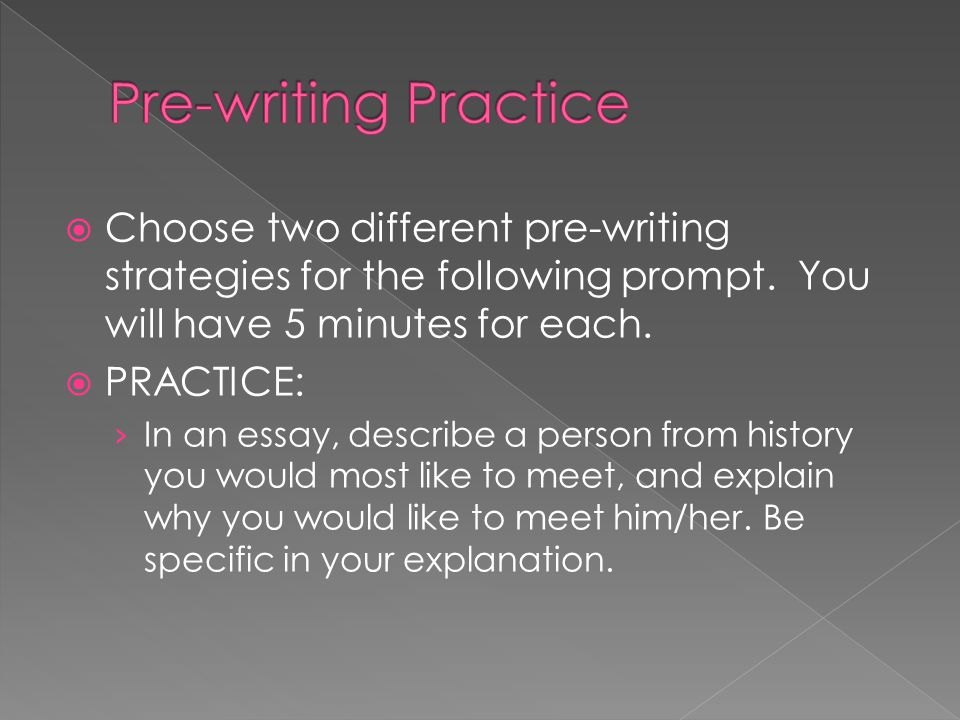  Choose two different pre-writing strategies for the following prompt. You will have 5 minutes for each.  PRACTICE: › In an essay, describe a person