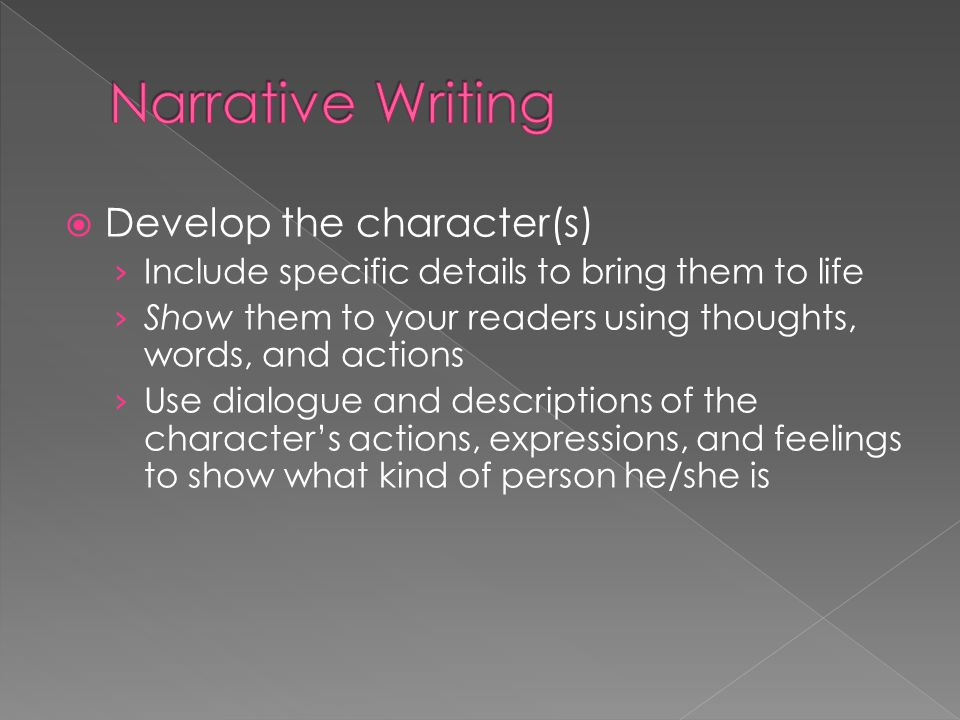  Develop the character(s) › Include specific details to bring them to life › Show them to your readers using thoughts, words, and actions › Use dialo