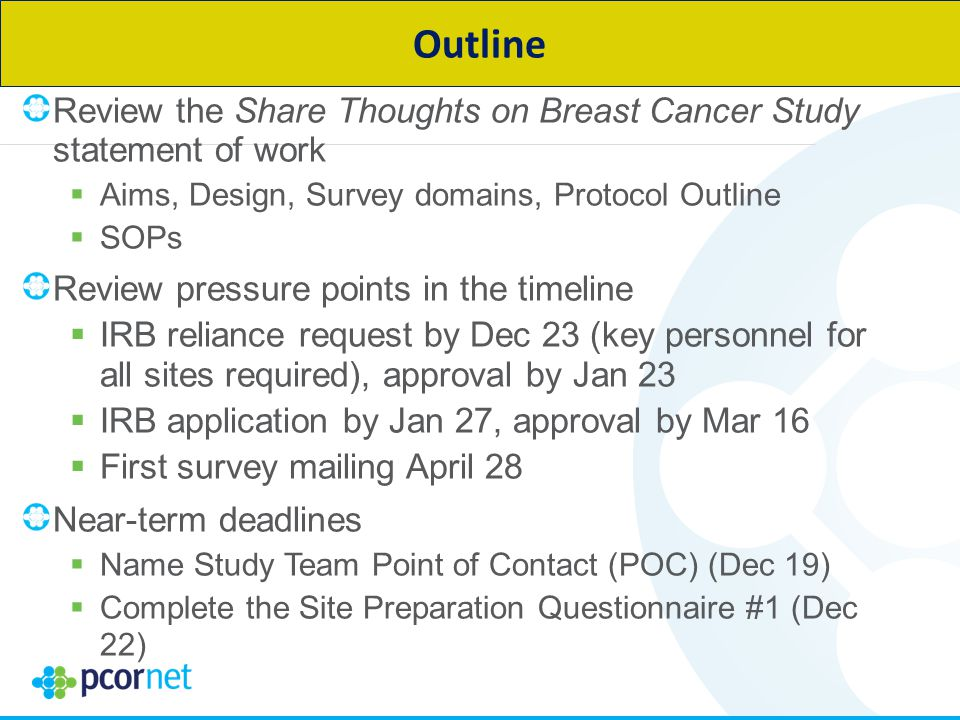 Review the Share Thoughts on Breast Cancer Study statement of work  Aims, Design, Survey domains, Protocol Outline  SOPs Review pressure points in the timeline  IRB reliance request by Dec 23 (key personnel for all sites required), approval by Jan 23  IRB application by Jan 27, approval by Mar 16  First survey mailing April 28 Near-term deadlines  Name Study Team Point of Contact (POC) (Dec 19)  Complete the Site Preparation Questionnaire #1 (Dec 22) Outline