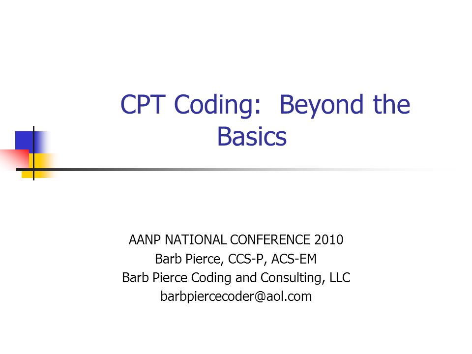 Barb Pierce, CCS-P, ACS-EM2 Objectives Review the overall billing process, including CPT, HCPCS, and ICD-9 coding systems 30 minutes Review the codes used on a daily basis 90 minutes Review surgical coding, proper use of modifiers and other coding concepts 60 minutes