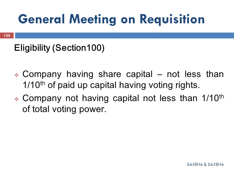 General Meeting on Requisition Eligibility (Section100)  Company having share capital – not less than 1/10 th of paid up capital having voting rights