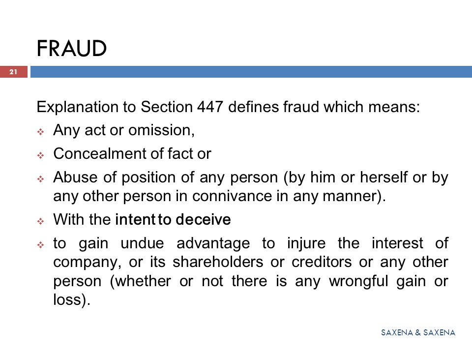FRAUD Explanation to Section 447 defines fraud which means:  Any act or omission,  Concealment of fact or  Abuse of position of any person (by him