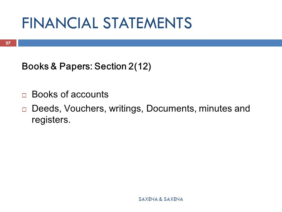 FINANCIAL STATEMENTS Books & Papers: Section 2(12)  Books of accounts  Deeds, Vouchers, writings, Documents, minutes and registers. SAXENA & SAXENA