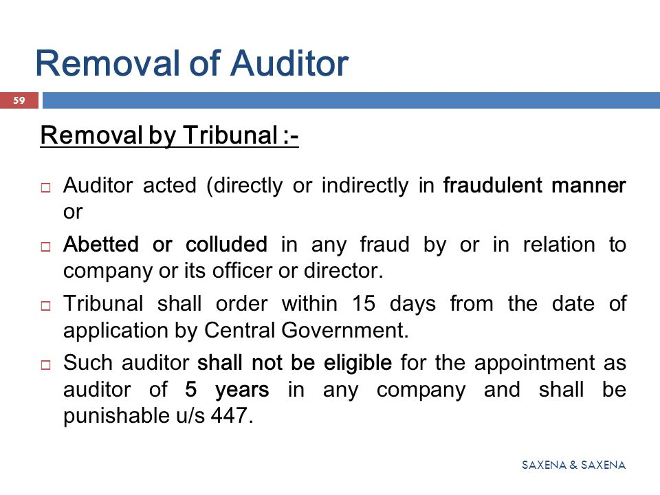 Removal of Auditor Removal by Tribunal :-  Auditor acted (directly or indirectly in fraudulent manner or  Abetted or colluded in any fraud by or in