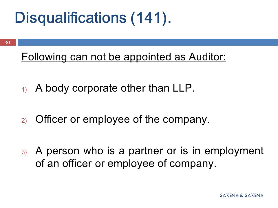 Disqualifications (141). 61 SAXENA & SAXENA Following can not be appointed as Auditor: 1) A body corporate other than LLP. 2) Officer or employee of t