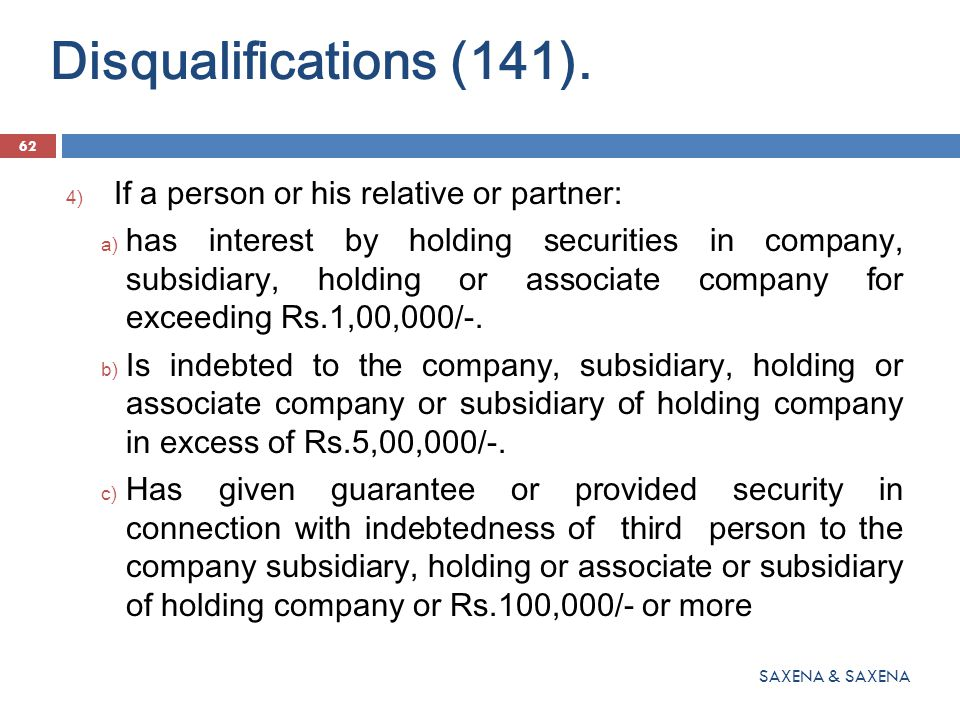Disqualifications (141). 62 SAXENA & SAXENA 4) If a person or his relative or partner: a) has interest by holding securities in company, subsidiary, h