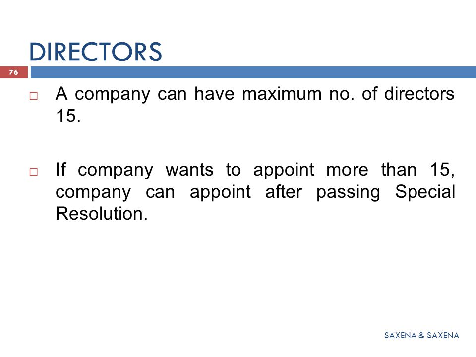  A company can have maximum no. of directors 15.  If company wants to appoint more than 15, company can appoint after passing Special Resolution. 76