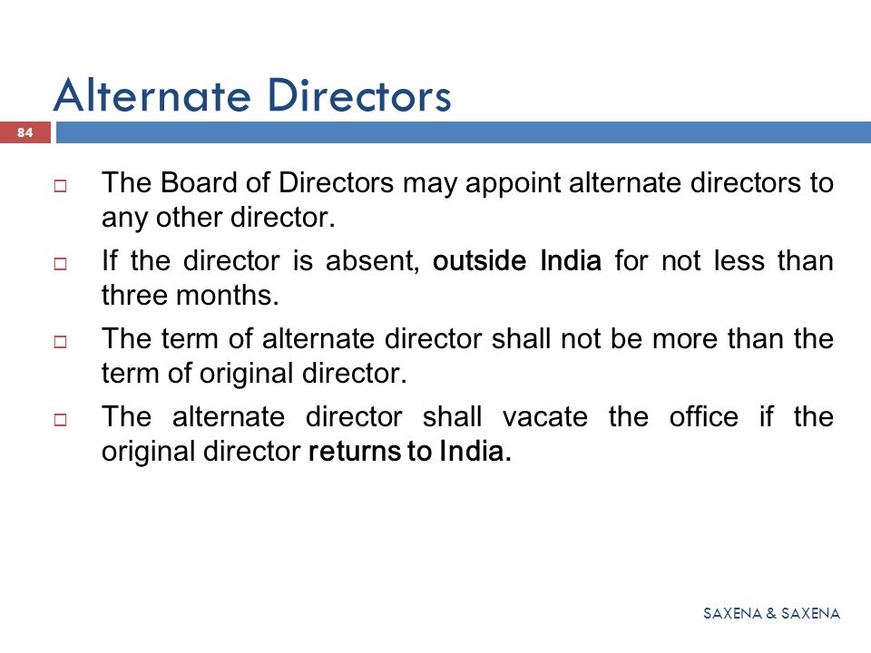 Alternate Directors  The Board of Directors may appoint alternate directors to any other director.  If the director is absent, outside India for not