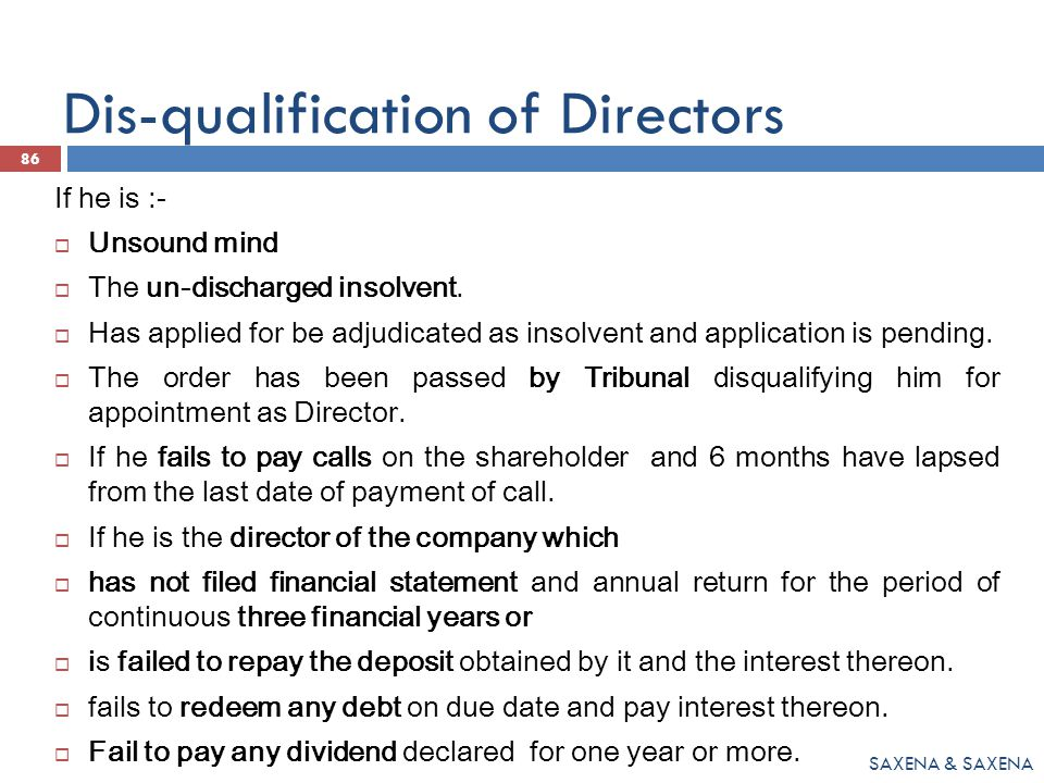 Dis-qualification of Directors If he is :-  Unsound mind  The un-discharged insolvent.  Has applied for be adjudicated as insolvent and application