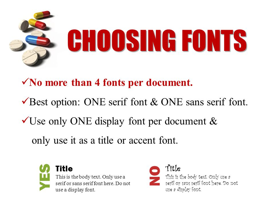CHOOSING FONTS No more than 4 fonts per document. Best option: ONE serif font & ONE sans serif font. Use only ONE display font per document & only use