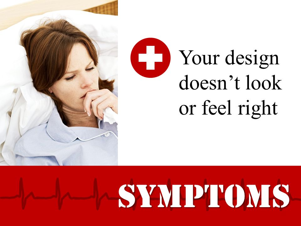 SYMPTOMS Your design doesn't look or feel right