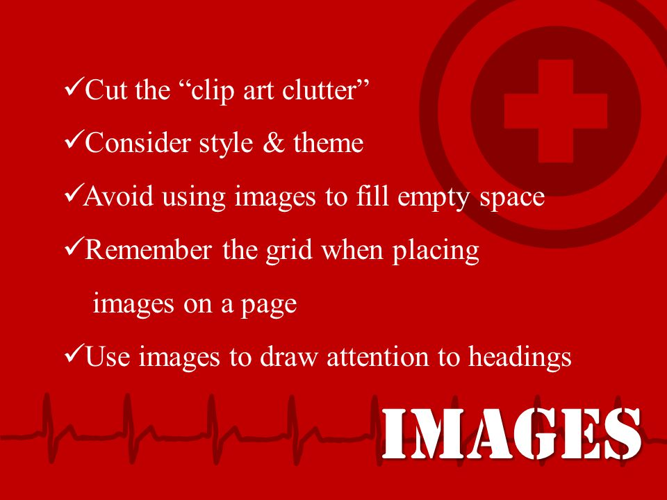 "IMAGES Cut the ""clip art clutter"" Consider style & theme Avoid using images to fill empty space Remember the grid when placing images on a page Use im"